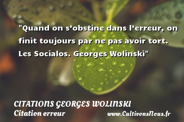 Quand on s'obstine dans l'erreur, on finit toujours par ne pas avoir tort.  Les Socialos. Georges Wolinski   Une citation sur l erreur CITATIONS GEORGES WOLINSKI - Citation erreur
