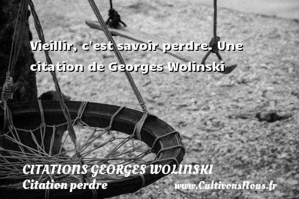 Vieillir, c est savoir perdre.  Une  citation  de Georges Wolinski CITATIONS GEORGES WOLINSKI - Citation perdre - Citation vieillir