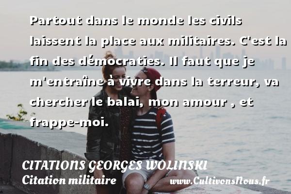 Citations Georges Wolinski - Citation militaire - Partout dans le monde les civils laissent la place aux militaires. C est la fin des démocraties. Il faut que je m entraîne à vivre dans la terreur, va chercher le balai, mon amour , et frappe-moi.   Une citation de Georges Wolinski CITATIONS GEORGES WOLINSKI