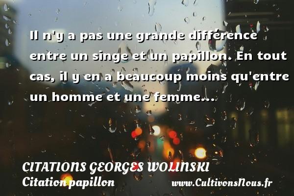 Citations Georges Wolinski - Citation papillon - Il n y a pas une grande différence entre un singe et un papillon. En tout cas, il y en a beaucoup moins qu entre un homme et une femme...   Une citation de Georges Wolinski CITATIONS GEORGES WOLINSKI