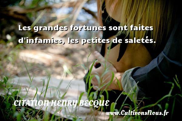 Les grandes fortunes sont faites d infamies, les petites de saletés. Une citation de Henry Becque CITATION HENRY BECQUE