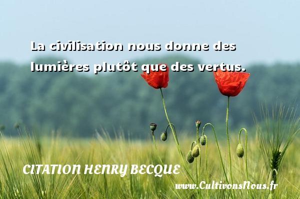 La civilisation nous donne des lumières plutôt que des vertus. Une citation de Henry Becque CITATION HENRY BECQUE