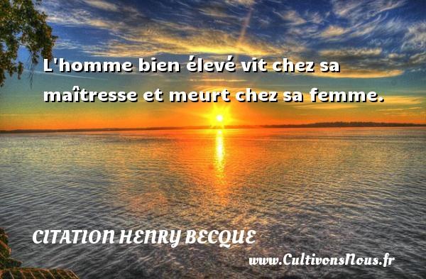 L homme bien élevé vit chez sa maîtresse et meurt chez sa femme. Une citation de Henry Becque CITATION HENRY BECQUE