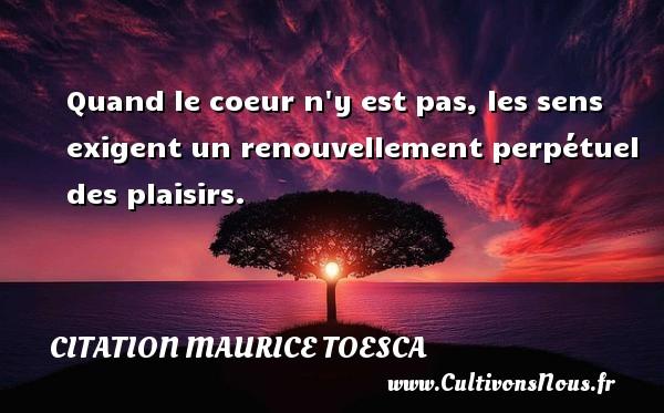 Quand le coeur n y est pas, les sens exigent un renouvellement perpétuel des plaisirs. Une citation de Maurice Toesca CITATION MAURICE TOESCA