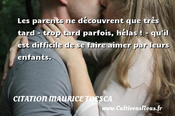 Les parents ne découvrent que très tard - trop tard parfois, hélas ! - qu il est difficile de se faire aimer par leurs enfants. Une citation de Maurice Toesca CITATION MAURICE TOESCA