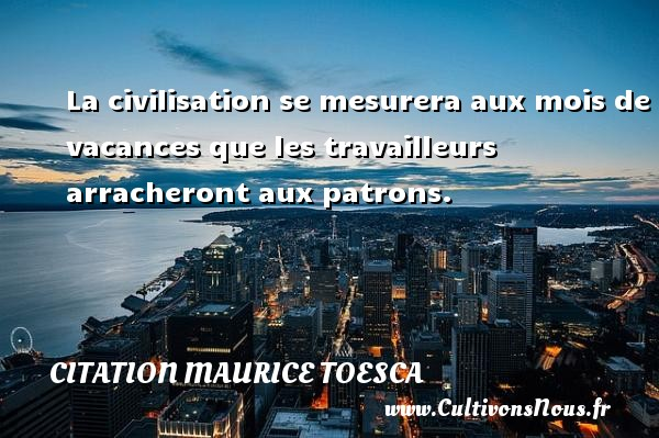 La civilisation se mesurera aux mois de vacances que les travailleurs arracheront aux patrons. Une citation de Maurice Toesca CITATION MAURICE TOESCA - Citation patron