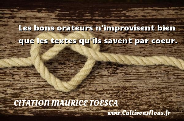 Les bons orateurs n improvisent bien que les textes qu ils savent par coeur. Une citation de Maurice Toesca CITATION MAURICE TOESCA
