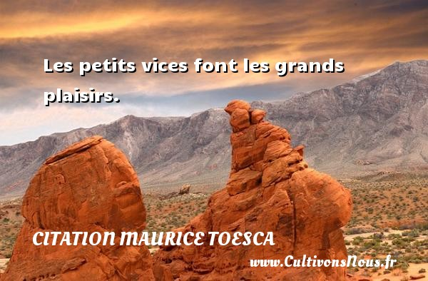 Les petits vices font les grands plaisirs. Une citation de Maurice Toesca CITATION MAURICE TOESCA