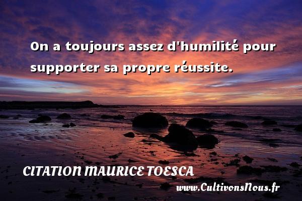 On a toujours assez d humilité pour supporter sa propre réussite. Une citation de Maurice Toesca CITATION MAURICE TOESCA