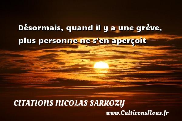 Désormais, quand il y a une grève, plus personne ne s en aperçoit Une citation de Nicolas Sarkozy CITATIONS NICOLAS SARKOZY