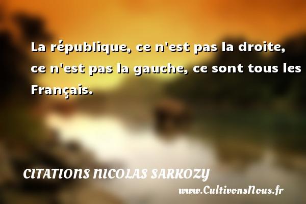 La république, ce n est pas la droite, ce n est pas la gauche, ce sont tous les Français. Une citation de Nicolas Sarkozy CITATIONS NICOLAS SARKOZY