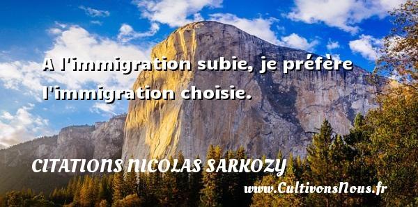 Citations Nicolas Sarkozy - A l immigration subie, je préfère l immigration choisie. Une citation de Nicolas Sarkozy CITATIONS NICOLAS SARKOZY