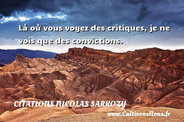 Citations Nicolas Sarkozy - Là où vous voyez des critiques, je ne vois que des convictions. Une citation de Nicolas Sarkozy CITATIONS NICOLAS SARKOZY