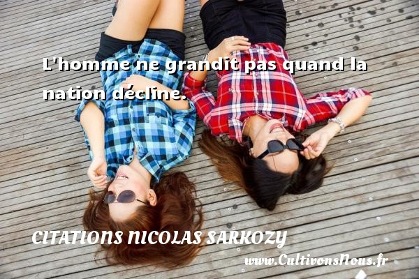 Citations Nicolas Sarkozy - L homme ne grandit pas quand la nation décline. Une citation de Nicolas Sarkozy CITATIONS NICOLAS SARKOZY