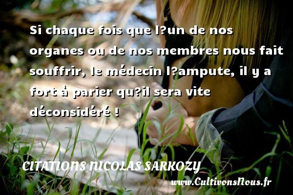 Citations Nicolas Sarkozy - Si chaque fois que l?un de nos organes ou de nos membres nous fait souffrir, le médecin l?ampute, il y a fort à parier qu?il sera vite déconsidéré ! Une citation de Nicolas Sarkozy CITATIONS NICOLAS SARKOZY