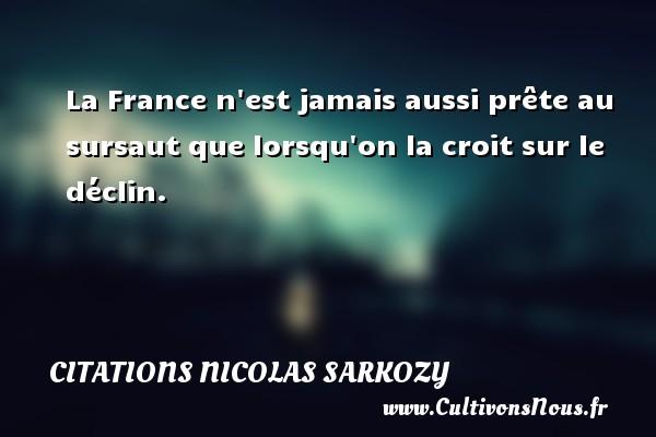 Citations Nicolas Sarkozy - La France n est jamais aussi prête au sursaut que lorsqu on la croit sur le déclin. Une citation de Nicolas Sarkozy CITATIONS NICOLAS SARKOZY