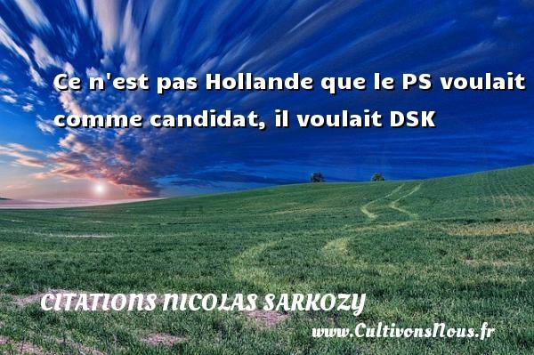 Ce n est pas Hollande que le PS voulait comme candidat, il voulait DSK Une citation de Nicolas Sarkozy CITATIONS NICOLAS SARKOZY