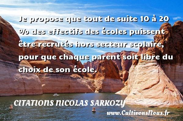 Citations Nicolas Sarkozy - Je propose que tout de suite 10 à 20 % des effectifs des écoles puissent être recrutés hors secteur scolaire, pour que chaque parent soit libre du choix de son école. Une citation de Nicolas Sarkozy CITATIONS NICOLAS SARKOZY