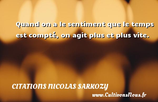 Citations Nicolas Sarkozy - Citation le temps - Quand on a le sentiment que le temps est compté, on agit plus et plus vite. Une citation de Nicolas Sarkozy CITATIONS NICOLAS SARKOZY