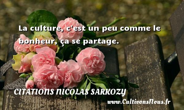 Citations Nicolas Sarkozy - La culture, c est un peu comme le bonheur, ça se partage. Une citation de Nicolas Sarkozy CITATIONS NICOLAS SARKOZY