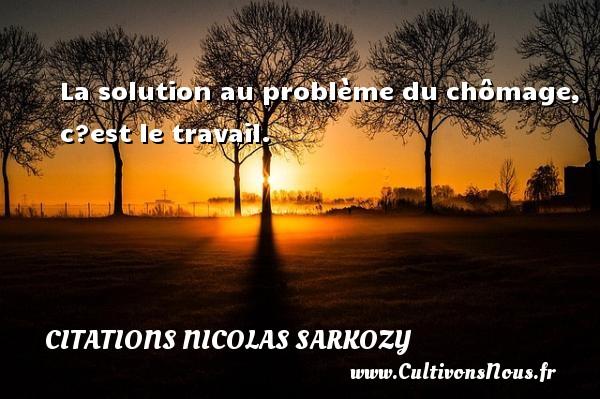 Citations Nicolas Sarkozy - La solution au problème du chômage, c?est le travail. Une citation de Nicolas Sarkozy CITATIONS NICOLAS SARKOZY