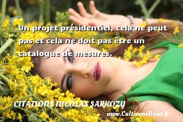 Citations Nicolas Sarkozy - Un projet présidentiel, cela ne peut pas et cela ne doit pas être un catalogue de mesures. Une citation de Nicolas Sarkozy CITATIONS NICOLAS SARKOZY