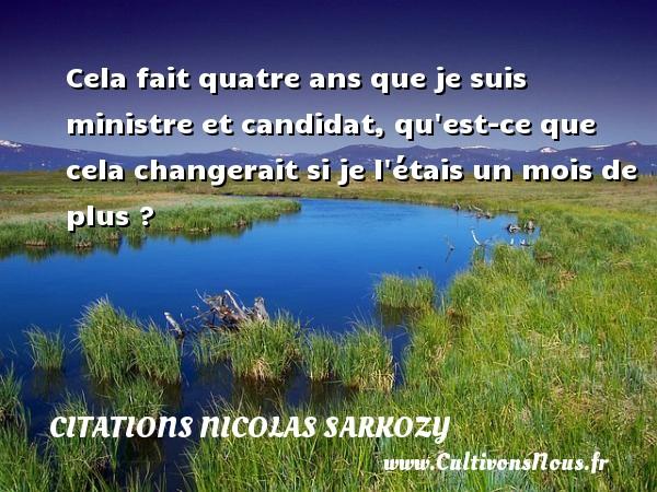 Citations Nicolas Sarkozy - Cela fait quatre ans que je suis ministre et candidat, qu est-ce que cela changerait si je l étais un mois de plus ? Une citation de Nicolas Sarkozy CITATIONS NICOLAS SARKOZY