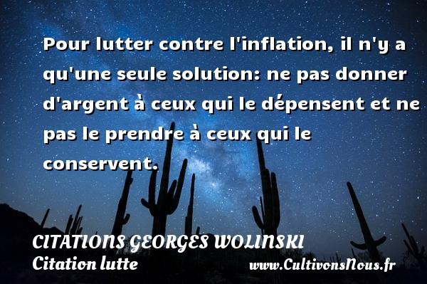 Citations Georges Wolinski - Citation lutte - Pour lutter contre l inflation, il n y a qu une seule solution: ne pas donner d argent à ceux qui le dépensent et ne pas le prendre à ceux qui le conservent.   Une citation de Georges Wolinski CITATIONS GEORGES WOLINSKI