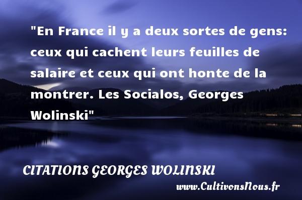 En France il y a deux sortes de gens: ceux qui cachent leurs feuilles de salaire et ceux qui ont honte de la montrer.  Les Socialos, Georges Wolinski   Une citation sur la honte CITATIONS GEORGES WOLINSKI - Citation honte