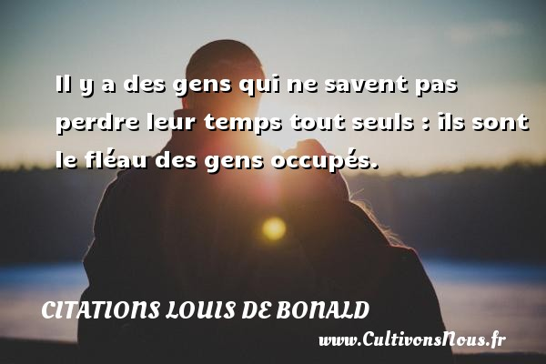 Il y a des gens qui ne savent pas perdre leur temps tout seuls : ils sont le fléau des gens occupés.  Une citation de Louis de Bonald CITATIONS LOUIS DE BONALD - Citation perdre