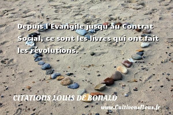 Depuis l Evangile jusqu au Contrat Social, ce sont les livres qui ont fait les révolutions. Une citation de Louis de Bonald CITATIONS LOUIS DE BONALD