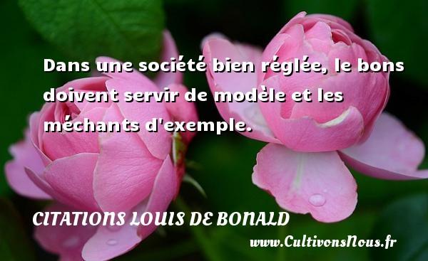 Dans une société bien réglée, le bons doivent servir de modèle et les méchants d exemple. Une citation de Louis de Bonald CITATIONS LOUIS DE BONALD