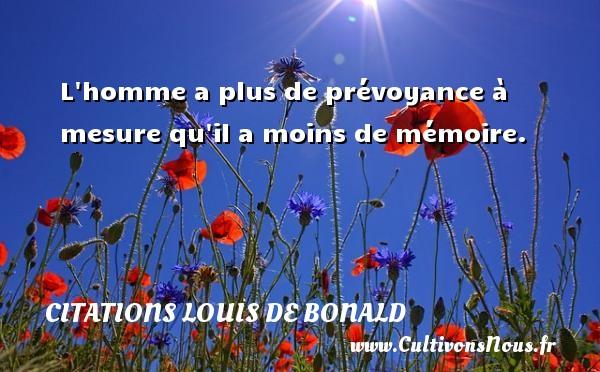 L homme a plus de prévoyance à mesure qu il a moins de mémoire.  Une citation de Louis de Bonald CITATIONS LOUIS DE BONALD