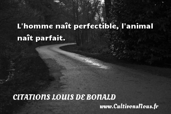 L homme naît perfectible, l animal naît parfait.  Une citation de Louis de Bonald CITATIONS LOUIS DE BONALD