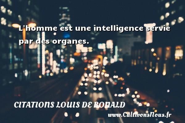 L homme est une intelligence servie par des organes. Une citation de Louis de Bonald CITATIONS LOUIS DE BONALD