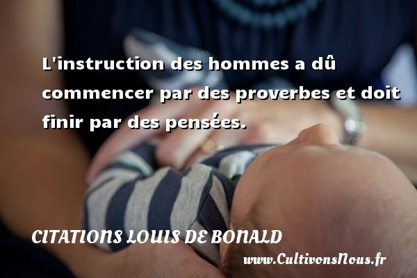 L instruction des hommes a dû commencer par des proverbes et doit finir par des pensées. Une citation de Louis de Bonald CITATIONS LOUIS DE BONALD