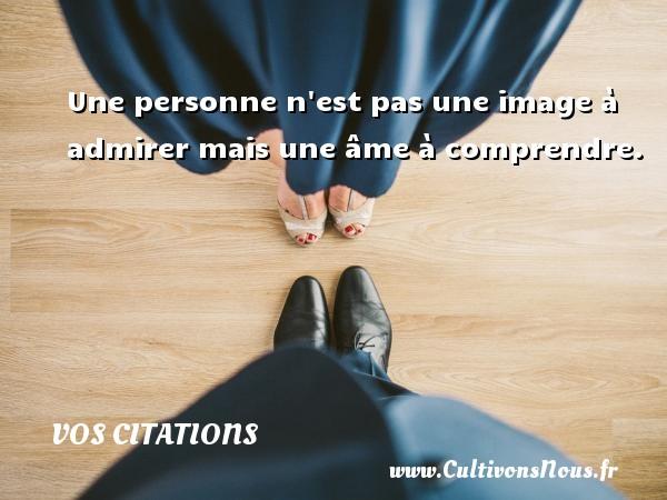 Vos citations - Citation comprendre - Une personne n est pas une image à admirer mais une âme à comprendre. VOS CITATIONS