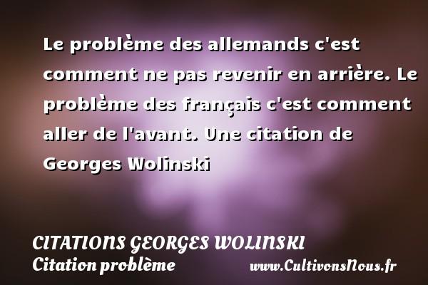 Citations Georges Wolinski - Citation problème - Le problème des allemands c est comment ne pas revenir en arrière. Le problème des français c est comment aller de l avant.  Une  citation  de Georges Wolinski CITATIONS GEORGES WOLINSKI