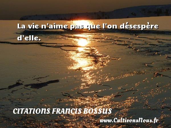 La vie n aime pas que l on désespère d elle. Une citation de Francis Bossus CITATIONS FRANCIS BOSSUS