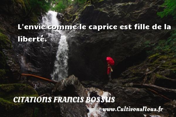 L envie comme le caprice est fille de la liberté. Une citation de Francis Bossus CITATIONS FRANCIS BOSSUS - Citation ma fille