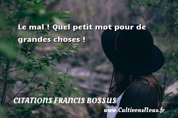 Le mal ! Quel petit mot pour de grandes choses ! Une citation de Francis Bossus CITATIONS FRANCIS BOSSUS