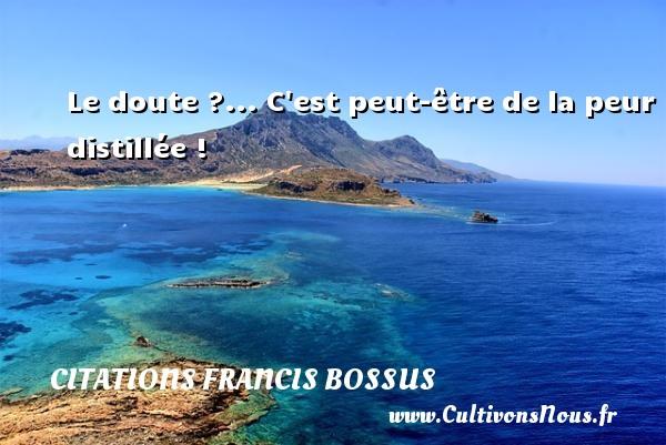 Le doute ?... C est peut-être de la peur distillée ! Une citation de Francis Bossus CITATIONS FRANCIS BOSSUS