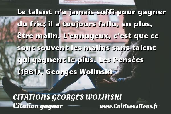Citations Georges Wolinski - Citation gagner - Le talent n a jamais suffi pour gagner du fric; il a toujours fallu, en plus, être malin. L ennuyeux, c est que ce sont souvent les malins sans talent qui gagnent le plus.  Les Pensées (1981). Georges Wolinski CITATIONS GEORGES WOLINSKI