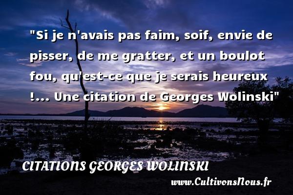 Citations Georges Wolinski - Citation faim - Si je n avais pas faim, soif, envie de pisser, de me gratter, et un boulot fou, qu est-ce que je serais heureux !...   Georges Wolinski   Une citation sur la faim CITATIONS GEORGES WOLINSKI