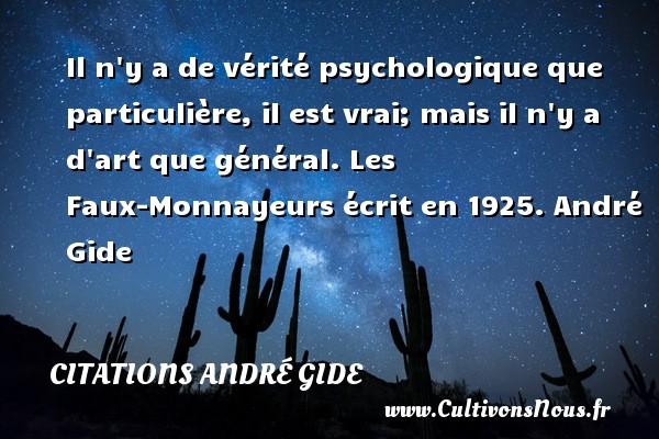 Il n y a de vérité psychologique que particulière, il est vrai; mais il n y a d art que général.  Les Faux-Monnayeurs écrit en 1925. André Gide CITATIONS ANDRÉ GIDE - Citations André Gide