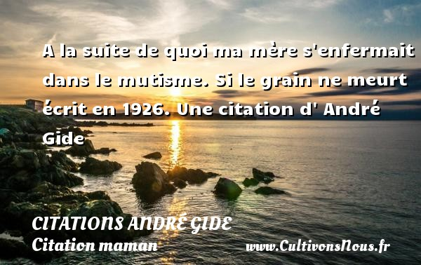 Citations - Citations André Gide - Citation maman - A la suite de quoi ma mère s enfermait dans le mutisme.  Si le grain ne meurt écrit en 1926  Une  citation  d  André Gide CITATIONS ANDRÉ GIDE