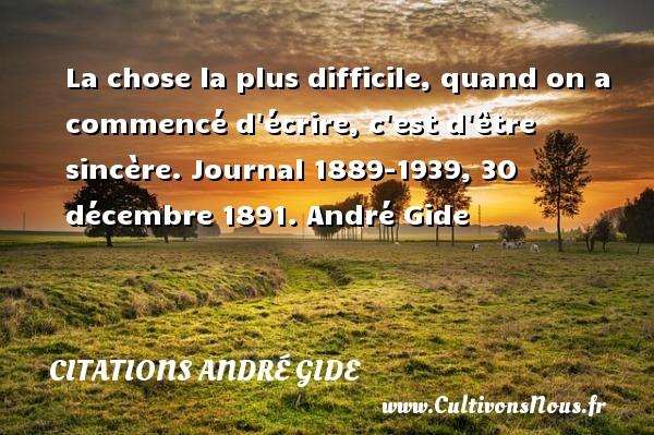 La chose la plus difficile, quand on a commencé d écrire, c est d être sincère.  Journal 1889-1939, 30 décembre 1891. André Gide CITATIONS ANDRÉ GIDE - Citations André Gide