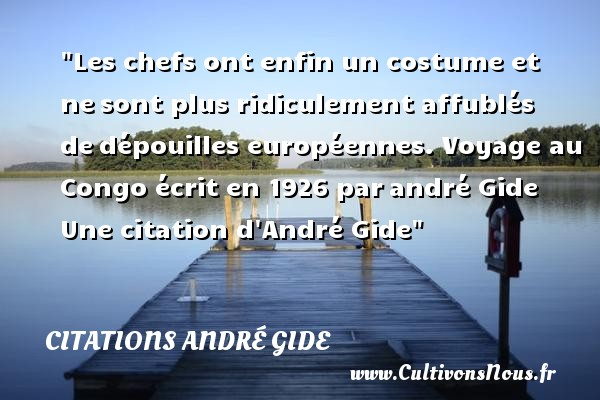 Citations - Citations André Gide - Citation chef - Les chefs ont enfin un costume et nesont plus ridiculement affublés dedépouilles européennes.  Voyage au Congo écrit en 1926 parandré Gide  Une  citation  d André Gide CITATIONS ANDRÉ GIDE