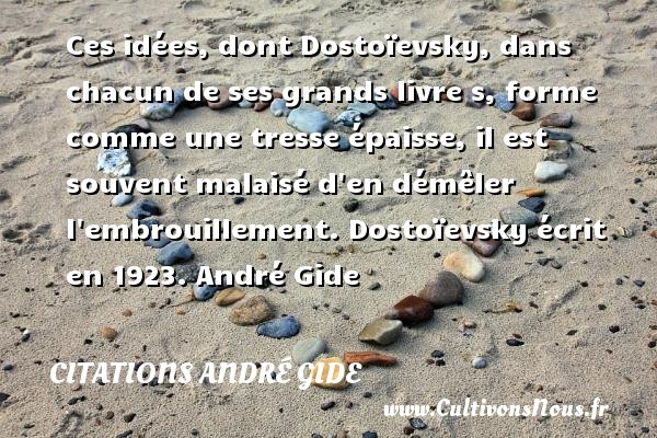 Ces idées, dont Dostoïevsky, dans chacun de ses grands livre s, forme comme une tresse épaisse, il est souvent malaisé d en démêler  l embrouillement.  Dostoïevsky écrit en 1923. André Gide CITATIONS ANDRÉ GIDE - Citations André Gide