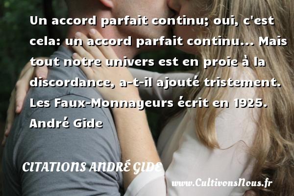Un accord parfait continu; oui, c est cela: un accord parfait continu... Mais tout notre univers est en proie à la discordance, a-t-il ajouté tristement.  Les Faux-Monnayeurs écrit en 1925. André Gide CITATIONS ANDRÉ GIDE - Citations André Gide